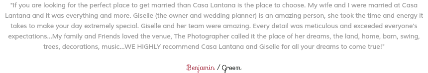 """If you are looking for the perfect place to get married than Casa Lantana is the place to choose. My wife and I were married at Casa Lantana and it was everything and more. Giselle (the owner and wedding planner) is an amazing person, she took the time and energy it takes to make your day extremely special. Giselle and her team were amazing. Every detail was meticulous and exceeded everyone's expectations...My family and Friends loved the venue, The Photographer called it the place of her dreams, the land, home, barn, swing, trees, decorations, music...WE HIGHLY recommend Casa Lantana and Giselle for all your dreams to come true!"" Benjamin / Groom"